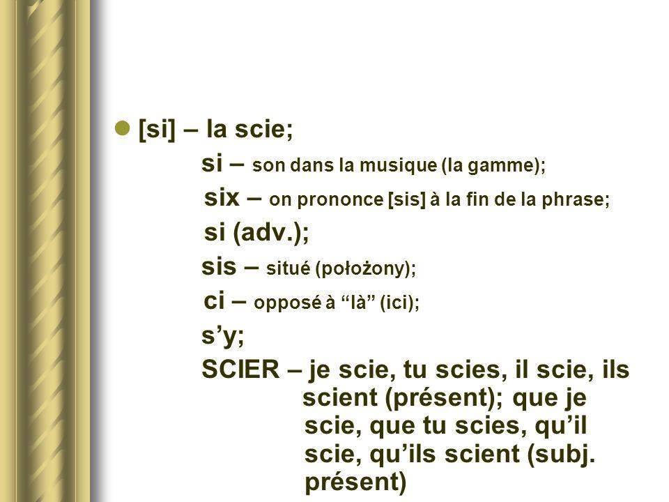 [si] – la scie;si – son dans la musique (la gamme); six – on prononce [sis] à la fin de la phrase; si (adv.);